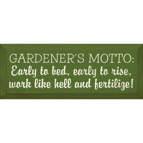 Funny Sign...Gardener's Motto - Early To Bed, Early To Rise, Work Like Hell And Fertilize