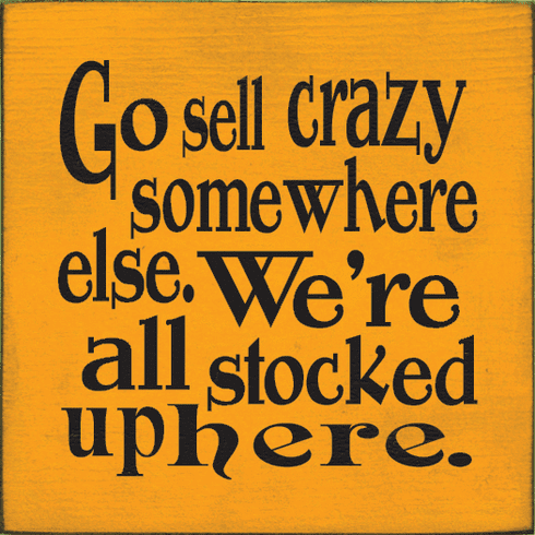 Funny Sign...Go Sell Crazy Somewhere Else We're All Stocked Up Here