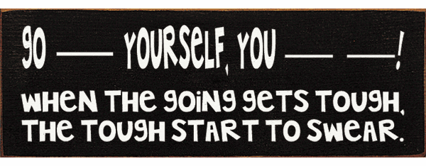 Funny Sign...Go -- Yourself, You --- ----! When The Going Gets Tough
