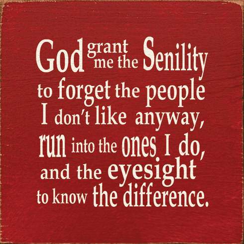 Funny Sign...God Grant Me The Senility To Forget The People I Don't Like