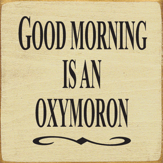 Funny Sign...Good Morning Is An Oxymoron