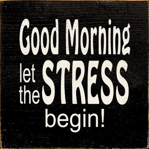 Funny Sign...Good Morning Let The Stress Begin