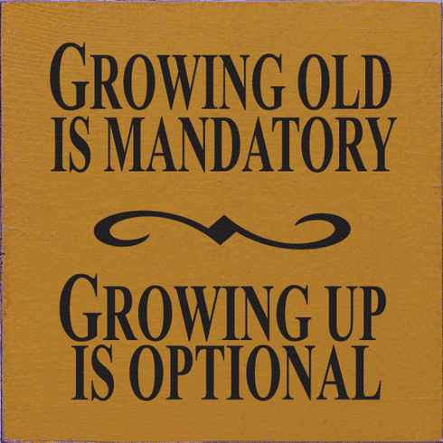 Funny Sign...Growing Old Is Mandatory Growing Up Is Optional