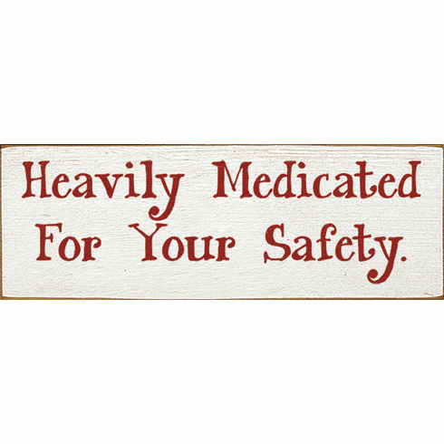 Funny Sign...Heavily Medicated For Your Safety