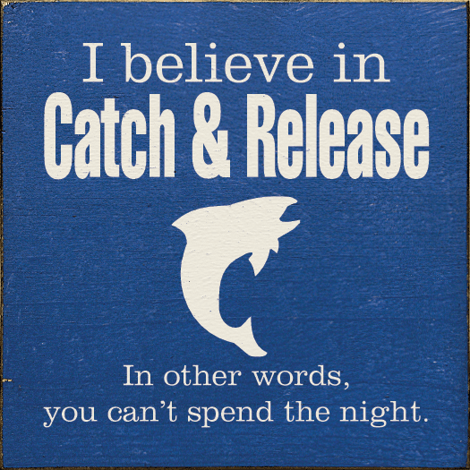 Funny Sign...I Believe In Catch & Release. In Other Words, You Can't