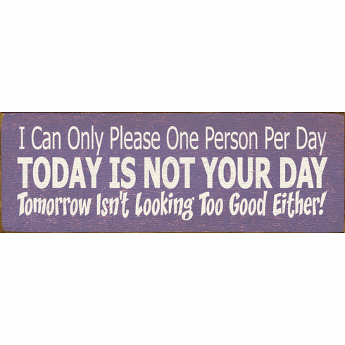 Funny Sign...I Can Only Please One Person Per Day - Today Is Not Your Day