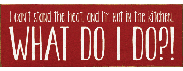 Funny Sign...I Can't Stand The Heat, And I'm Not In The Kitchen