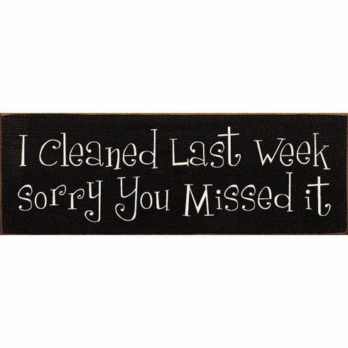 Funny Sign...I Cleaned Last Week, Sorry You Missed It