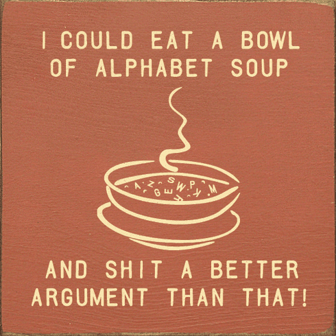 Funny Sign...I Could Eat A Bowl Of Alphabet Soup And Shit Out A Better Argument Than That