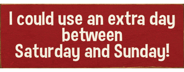 Funny Sign...I Could Use An Extra Day Between Saturday And Sunday