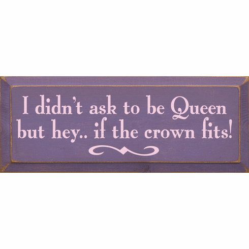 Funny Sign...I Didn't Ask To Be Queen But Hey, If The Crown Fits
