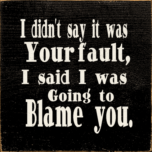 Funny Sign...I Didn't Say It Was Your Fault, I Said I Was Going To Blame You