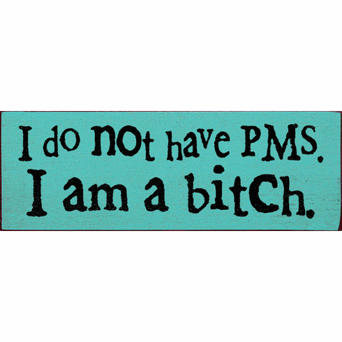 Funny Sign...I Do Not Have PMS. I Am A Bitch