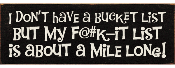 Funny Sign...I Don't Have A Bucket List But My F@#K-It List Is About A Mile Long