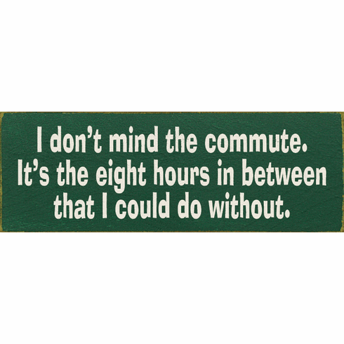 Funny Sign...I Don't Mind The Commute. It's The Eight Hours In Between