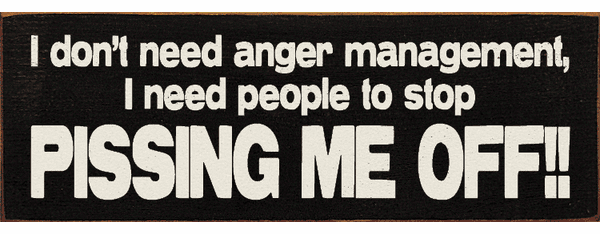 Funny Sign...I Don't Need Anger Management, I Need People To Stop Pissing Me Off