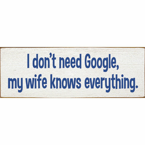 Funny Sign...I Don't Need Google, My Wife Knows Everything