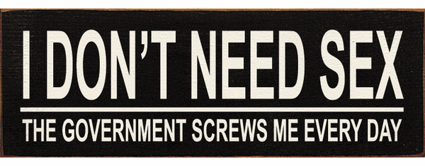 Funny Sign...I Don't Need Sex The Government Screws Me Every Day