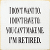 Funny Sign...I Don't Want To. I Don't Have To. You Can't Make Me. I'm Retired