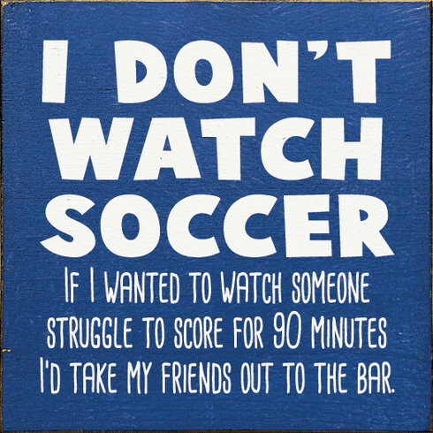 Funny Sign...I Don't Watch Soccer. If I Wanted To Watch Someone Struggle