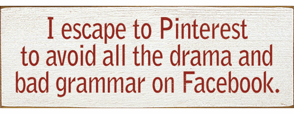 Funny Sign...I Escape To Pinterest To Avoid All The Drama And Bad Grammar On Facebook