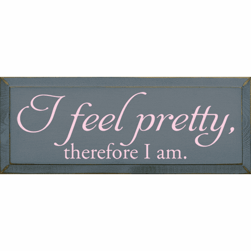 Funny Sign...I Feel Pretty, Therefore I Am