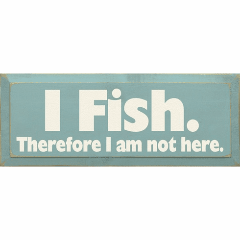 Funny Sign...I Fish Therefore I Am Not Here
