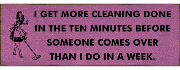 Funny Sign...I Get More Cleaning Done In The Ten Minutes Before Someone Comes Over