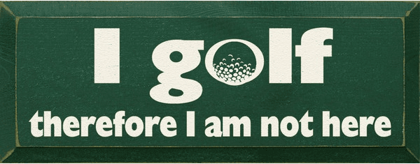 Funny Sign...I Golf Therefore I Am Not Here