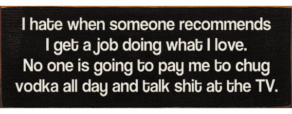 Funny Sign...I Hate When Someone Recommends I Get A Job Doing What I Love