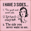 Funny Sign...I Have 3 Sides... 1. The Quiet And Sweet Side. 2. The Fun & Crazy Side