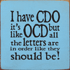 Funny Sign...I Have CDO - It's Like OCD But All The Letters Are In Order