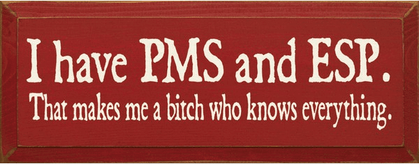 Funny Sign...I Have PMS And ESP That Makes Me A Bitch That Knows Everything