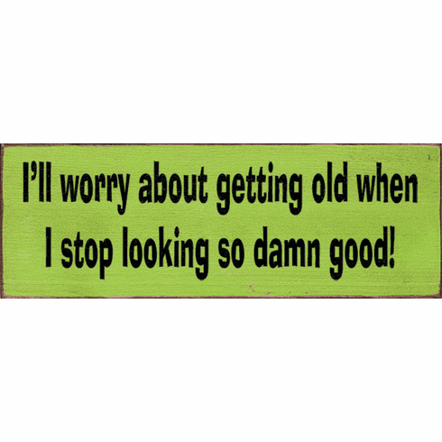 Funny Sign...I'll Worry About Getting Old When I Stop Looking So Damn Good