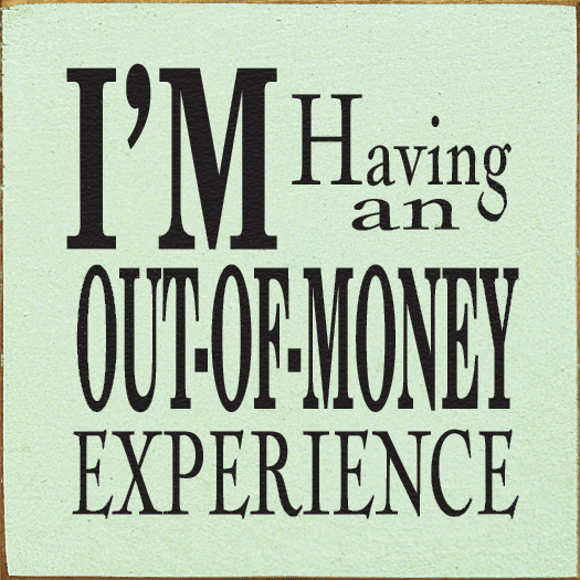 Funny Sign...I'm Having An Out-Of-Money Experience