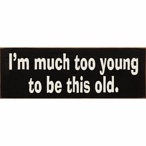Funny Sign...I'm Much Too Young To Be This Old