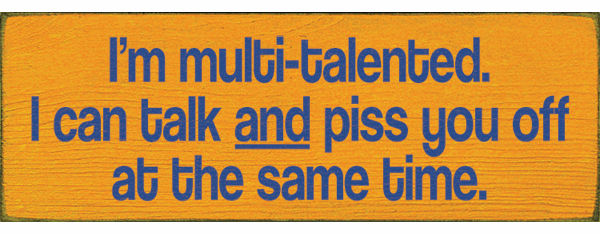 Funny Sign...I'm Multi-Talented. I Can Talk And Piss You Off At The Same Time