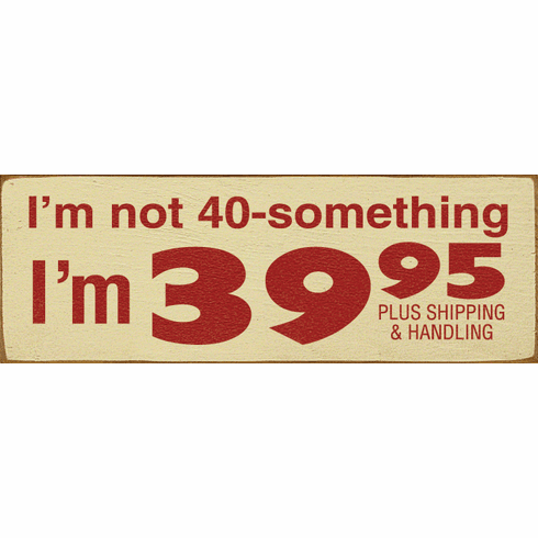 Funny Sign...I'm Not 40-Something, I'm 39.95 Plus Shipping And Handling