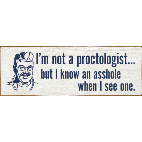Funny Sign...I'm Not A Proctologist...But I Know An Asshole When I See One