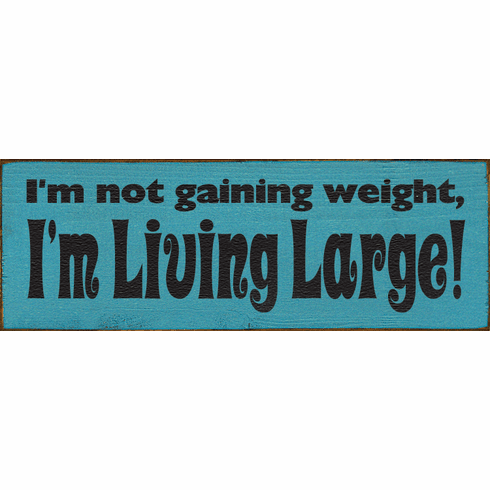 Funny Sign...I'm Not Gaining Weight, I'm Living Large