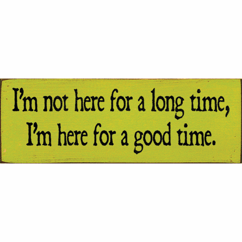 Funny Sign...I'm Not Here For A Long Time, I'm Here For A Good Time