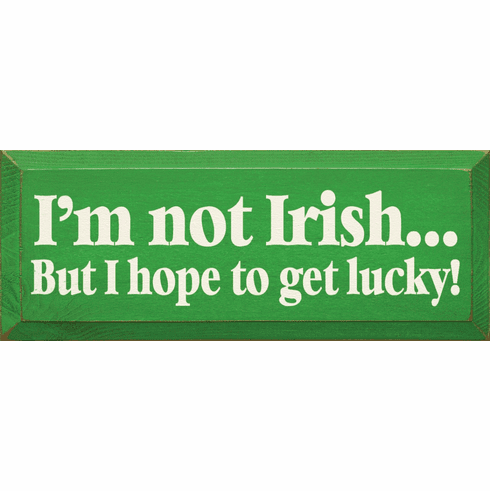 Funny Sign...I'm Not Irish, But I Hope To Get Lucky
