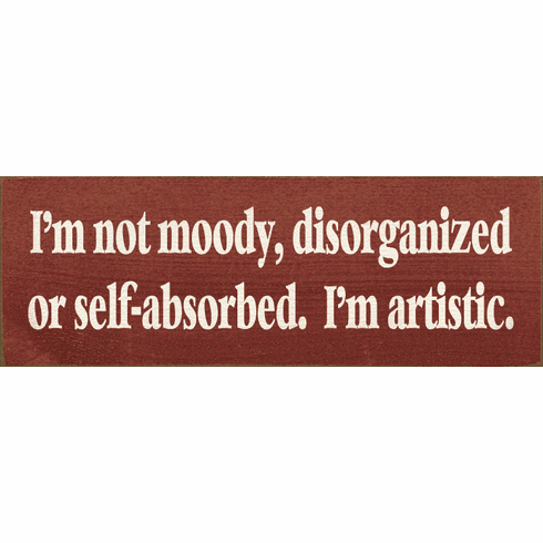 Funny Sign...I'm Not Moody, Disorganized, Or Self-Absorbed. I'm Artistic
