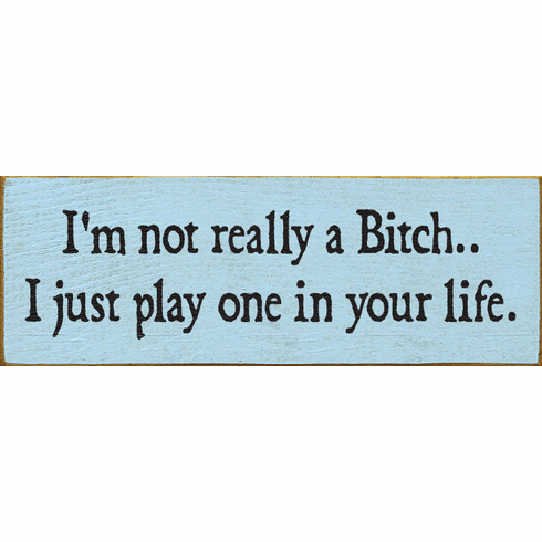 Funny Sign...I'm Not Really A Bitch. I Just Play One In Your Life