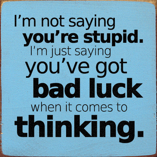 Funny Sign...I'm Not Saying You're Stupid. I'm Just Saying You've Got Bad Luck