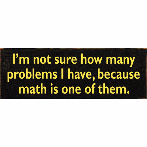 Funny Sign...I'm Not Sure How Many Problems I Have, Because Math Is One Of Them