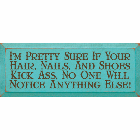 Funny Sign...I'm Pretty Sure If Your Hair, Nails, And Shoes Kick Ass