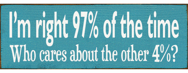 Funny Sign...I'm Right 97% Of The Time. Who Cares About The Other 4%