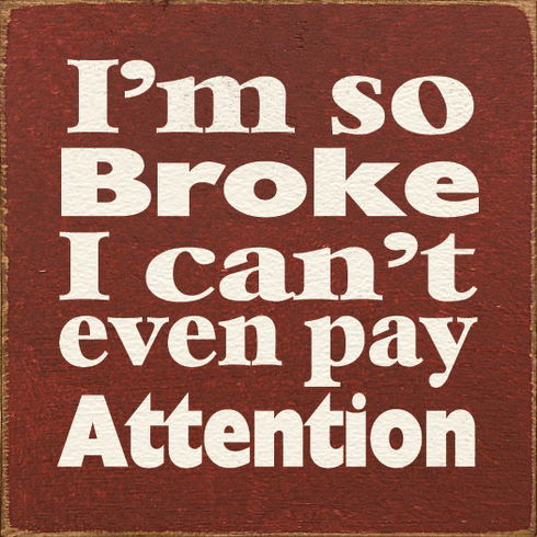 Funny Sign...I'm So Broke I Can't Pay Attention