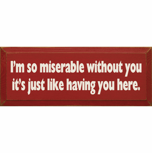 Funny Sign...I'm So Miserable Without You It's Like Having You Here